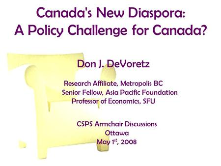 Canada's New Diaspora: A Policy Challenge for Canada? Don J. DeVoretz Research Affiliate, Metropolis BC Senior Fellow, Asia Pacific Foundation Professor.