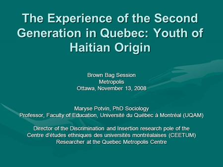 The Experience of the Second Generation in Quebec: Youth of Haitian Origin Brown Bag Session Metropolis Ottawa, November 13, 2008 Maryse Potvin, PhD Sociology.