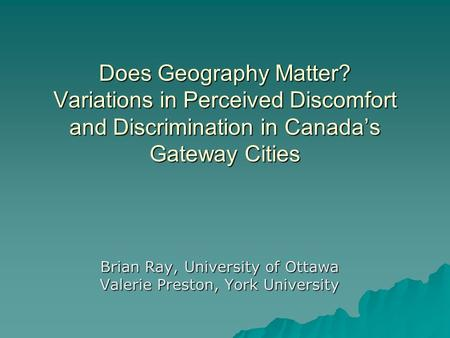 Does Geography Matter? Variations in Perceived Discomfort and Discrimination in Canadas Gateway Cities Brian Ray, University of Ottawa Valerie Preston,