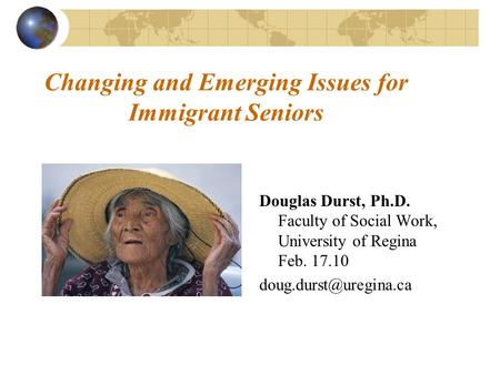 Changing and Emerging Issues for Immigrant Seniors Douglas Durst, Ph.D. Faculty of Social Work, University of Regina Feb. 17.10
