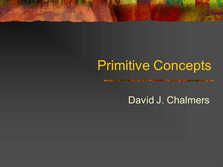 Primitive Concepts David J. Chalmers. Conceptual Analysis: A Traditional View A traditional view: Most ordinary concepts (or expressions) can be defined.