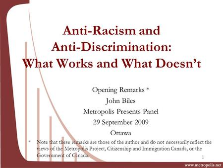 Anti-Racism and Anti-Discrimination: What Works and What Doesnt Opening Remarks * John Biles Metropolis Presents Panel 29 September 2009 Ottawa * Note.