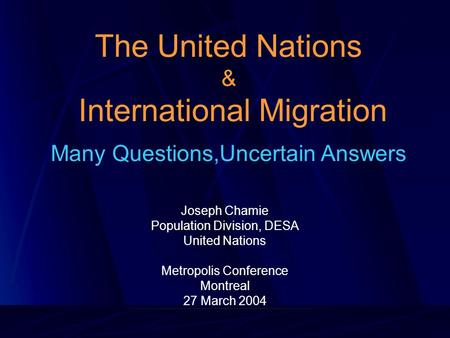 The United Nations & International Migration Many Questions,Uncertain Answers Joseph Chamie Population Division, DESA United Nations Metropolis Conference.