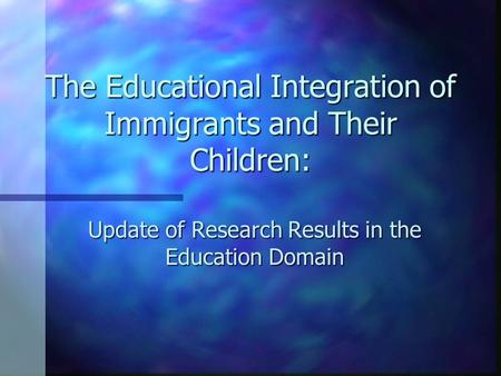 The Educational Integration of Immigrants and Their Children: Update of Research Results in the Education Domain.