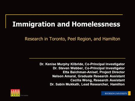 Immigration and Homelessness Research in Toronto, Peel Region, and Hamilton Dr. Kenise Murphy Kilbride, Co-Principal Investigator Dr. Steven Webber, Co-Principal.