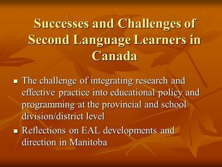 Successes and Challenges of Second Language Learners in Canada The challenge of integrating research and effective practice into educational policy and.