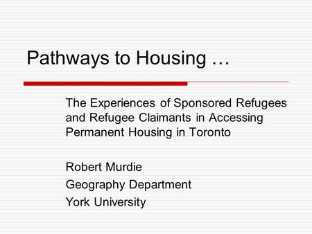 Pathways to Housing … The Experiences of Sponsored Refugees and Refugee Claimants in Accessing Permanent Housing in Toronto Robert Murdie Geography Department.