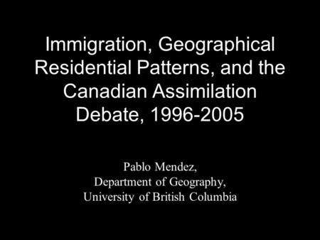 Immigration, Geographical Residential Patterns, and the Canadian Assimilation Debate, 1996-2005 Pablo Mendez, Department of Geography, University of British.