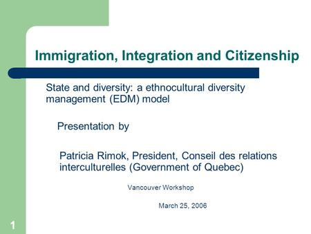 1 Immigration, Integration and Citizenship State and diversity: a ethnocultural diversity management (EDM) model Presentation by Patricia Rimok, President,