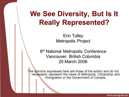Erin Tolley Metropolis Project 8 th National Metropolis Conference Vancouver, British Columbia 25 March 2006 The opinions expressed here are those of the.