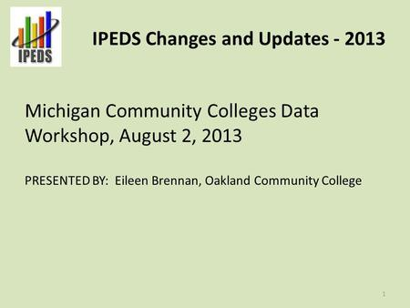 IPEDS Changes and Updates - 2013 Michigan Community Colleges Data Workshop, August 2, 2013 PRESENTED BY: Eileen Brennan, Oakland Community College 1.