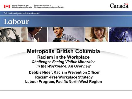 Metropolis British Columbia Racism in the Workplace Challenges Facing Visible Minorities in the Workplace: An Overview Debbie Nider, Racism Prevention.