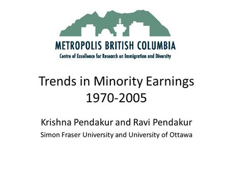 Trends in Minority Earnings 1970-2005 Krishna Pendakur and Ravi Pendakur Simon Fraser University and University of Ottawa.