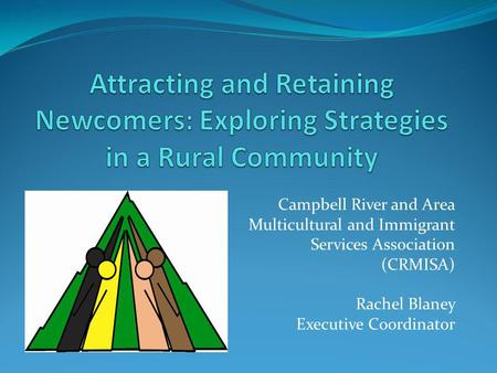 Campbell River and Area Multicultural and Immigrant Services Association (CRMISA) Rachel Blaney Executive Coordinator.