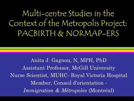 Multi-centre Studies in the Context of the Metropolis Project: PACBIRTH & NORMAP-ERS Anita J. Gagnon, N, MPH, PhD Assistant Professor, McGill University.