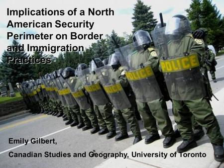 Emily Gilbert Implications of a North American Security Perimeter on Border and Immigration Practices Emily Gilbert, Canadian Studies and Geography, University.