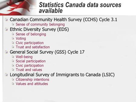 Statistics Canada data sources available Canadian Community Health Survey (CCHS) Cycle 3.1 Sense of community belonging Ethnic Diversity Survey (EDS) Sense.
