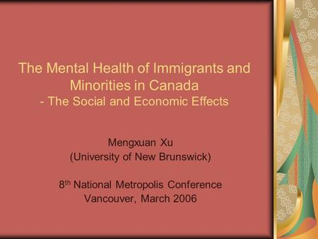The Mental Health of Immigrants and Minorities in Canada - The Social and Economic Effects Mengxuan Xu (University of New Brunswick) 8 th National Metropolis.