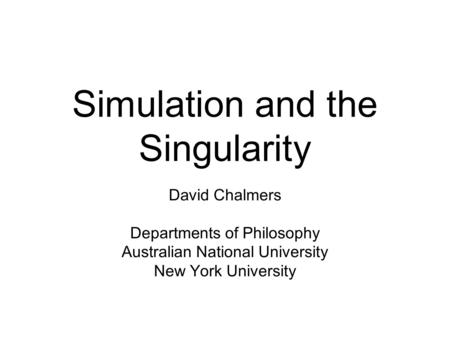 Simulation and the Singularity David Chalmers Departments of Philosophy Australian National University New York University.