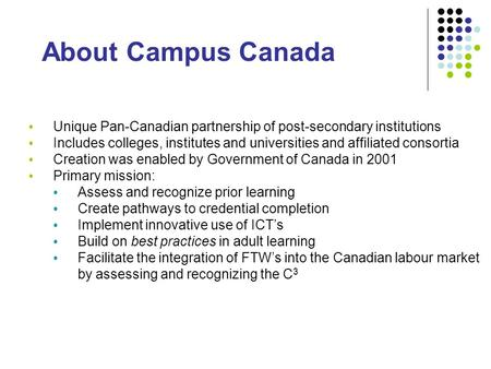 About Campus Canada Unique Pan-Canadian partnership of post-secondary institutions Includes colleges, institutes and universities and affiliated consortia.