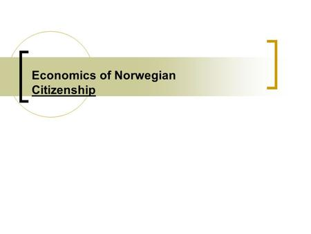 Economics of Norwegian Citizenship. SLIDE-2 Introduction : the topic for my presentation is The Economics of Norwegian citizenship Citizenship acquisition.