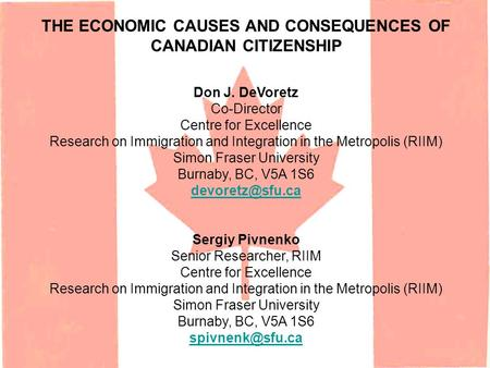 THE ECONOMIC CAUSES AND CONSEQUENCES OF CANADIAN CITIZENSHIP Don J. DeVoretz Co-Director Centre for Excellence Research on Immigration and Integration.