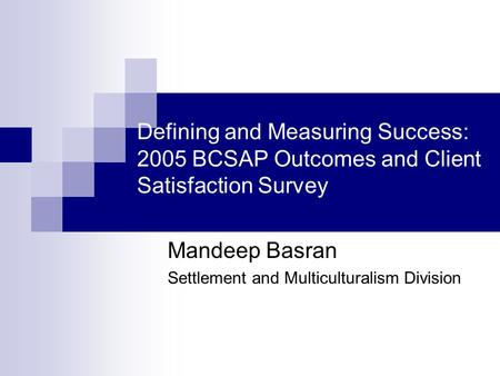 Defining and Measuring Success: 2005 BCSAP Outcomes and Client Satisfaction Survey Mandeep Basran Settlement and Multiculturalism Division.