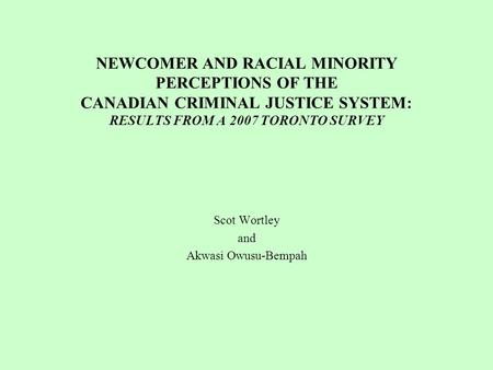 NEWCOMER AND RACIAL MINORITY PERCEPTIONS OF THE CANADIAN CRIMINAL JUSTICE SYSTEM: RESULTS FROM A 2007 TORONTO SURVEY Scot Wortley and Akwasi Owusu-Bempah.