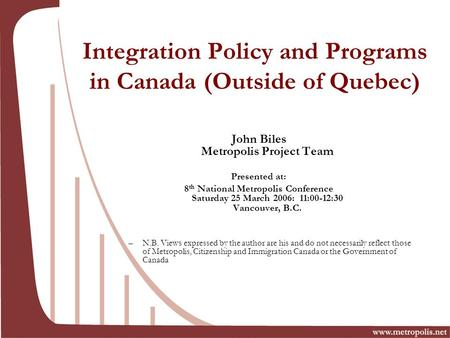 Integration Policy and Programs in Canada (Outside of Quebec) John Biles Metropolis Project Team Presented at: 8 th National Metropolis Conference Saturday.