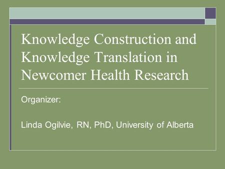Knowledge Construction and Knowledge Translation in Newcomer Health Research Organizer: Linda Ogilvie, RN, PhD, University of Alberta.