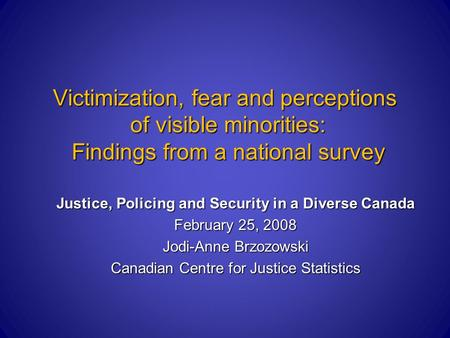 Victimization, fear and perceptions of visible minorities: Findings from a national survey Justice, Policing and Security in a Diverse Canada February.
