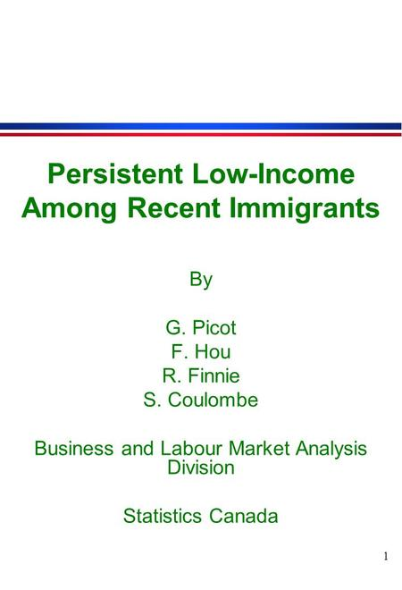 1 Persistent Low-Income Among Recent Immigrants By G. Picot F. Hou R. Finnie S. Coulombe Business and Labour Market Analysis Division Statistics Canada.