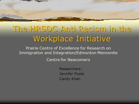 The HRSDC Anti Racism in the Workplace Initiative Prairie Centre of Excellence for Research on Immigration and Integration/Edmonton Mennonite Centre for.