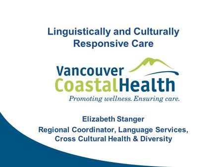 Linguistically and Culturally Responsive Care Elizabeth Stanger Regional Coordinator, Language Services, Cross Cultural Health & Diversity.