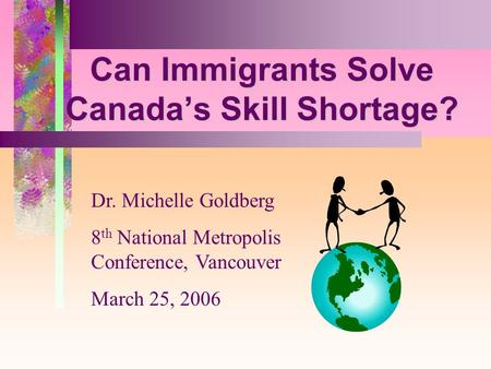 5 Can Immigrants Solve Canadas Skill Shortage? Dr. Michelle Goldberg 8 th National Metropolis Conference, Vancouver March 25, 2006.