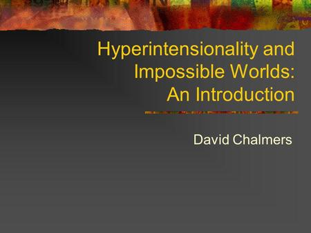 Hyperintensionality and Impossible Worlds: An Introduction David Chalmers.