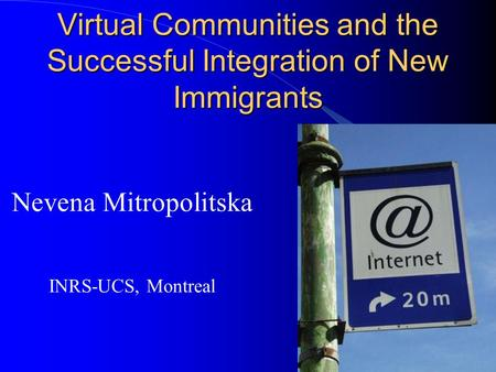 Virtual Communities and the Successful Integration of New Immigrants Nevena Mitropolitska INRS-UCS, Montreal.