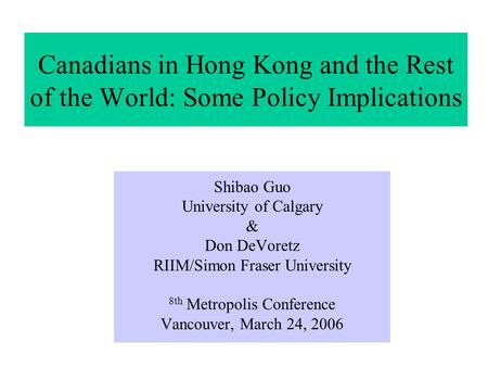 Canadians in Hong Kong and the Rest of the World: Some Policy Implications Shibao Guo University of Calgary & Don DeVoretz RIIM/Simon Fraser University.