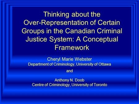 Thinking about the Over-Representation of Certain Groups in the Canadian Criminal Justice System: A Conceptual Framework Cheryl Marie Webster Department.