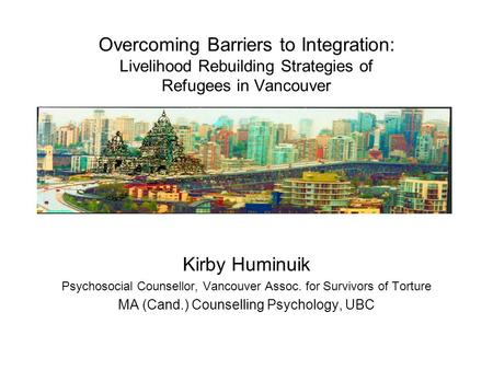 Overcoming Barriers to Integration: Livelihood Rebuilding Strategies of Refugees in Vancouver Kirby Huminuik Psychosocial Counsellor, Vancouver Assoc.