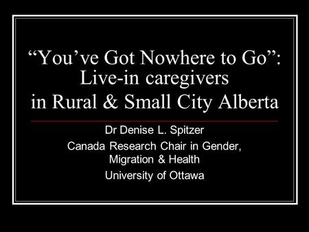 Youve Got Nowhere to Go: Live-in caregivers in Rural & Small City Alberta Dr Denise L. Spitzer Canada Research Chair in Gender, Migration & Health University.