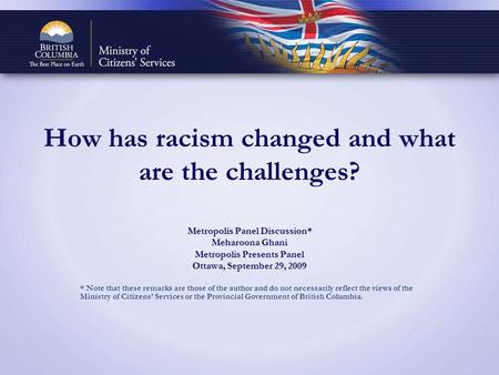 How has racism changed and what are the challenges? Metropolis Panel Discussion* Meharoona Ghani Metropolis Presents Panel Ottawa, September 29, 2009 *