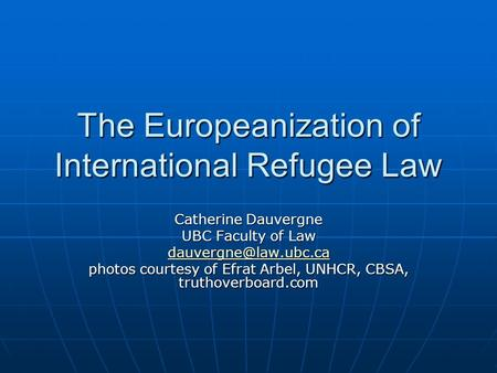 The Europeanization of International Refugee Law Catherine Dauvergne UBC Faculty of Law photos courtesy of Efrat Arbel, UNHCR, CBSA,