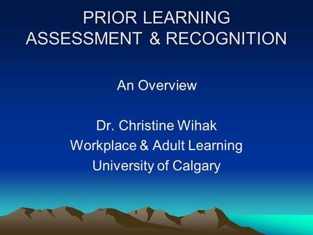 PRIOR LEARNING ASSESSMENT & RECOGNITION An Overview Dr. Christine Wihak Workplace & Adult Learning University of Calgary.