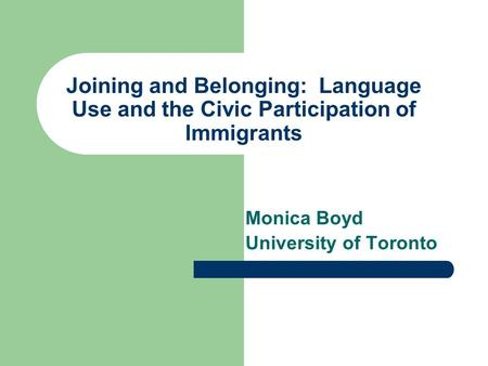 Joining and Belonging: Language Use and the Civic Participation of Immigrants Monica Boyd University of Toronto.