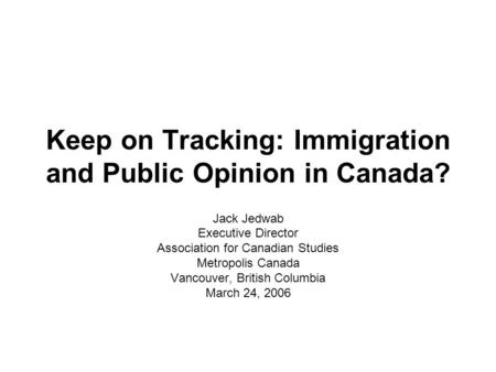 Keep on Tracking: Immigration and Public Opinion in Canada? Jack Jedwab Executive Director Association for Canadian Studies Metropolis Canada Vancouver,