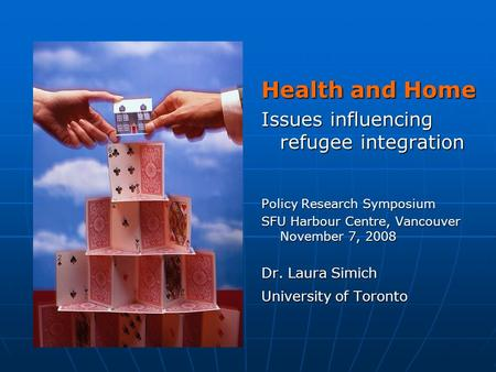 Health and Home Issues influencing refugee integration Policy Research Symposium SFU Harbour Centre, Vancouver November 7, 2008 Dr. Laura Simich University.