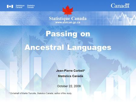 Jean-Pierre Corbeil* Statistics Canada October 22, 2009 Passing on Ancestral Languages * On behalf of Martin Turcotte, Statistics Canada, author of the.