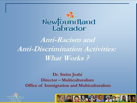 Anti-Racism and Anti-Discrimination Activities: What Works ? Dr. Smita Joshi Director – Multiculturalism Office of Immigration and Multiculturalism.