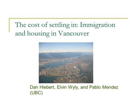 The cost of settling in: Immigration and housing in Vancouver Dan Hiebert, Elvin Wyly, and Pablo Mendez (UBC)